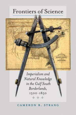 Cover, Frontiers of Science: Imperialism and Natural Knowledge in the Gulf South Borderlands, 1500–1850