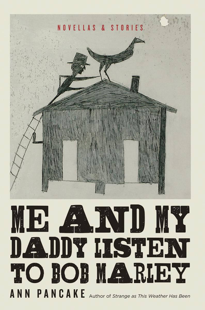Cover of Ann Pancake's Me and My Daddy Listen to Bob Marley, depicting a pencil drawing of a man climbing up to a building's roof to steal a bird.