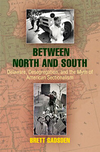 Cover of Brett Gadsden's Between North and South: Deleware, Desegregation, and the Myth of American Sectionalism.