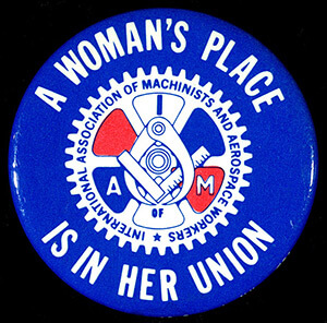 A Woman's Place Is in Her Union, button by the Women's Department of the International Association of Machinists and Aerospace Workers, date unknown. Photograph by the Minnesota Historical Society. Featured on the Minnesota Historical Society's Collections Up Close Blog. Courtesy of Minnesota Historical Society.