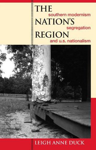 Cover to Leigh Anne Duck's The Nation's Region: Southern Modernism, Segregation, and U.S. Nationalism (Athens: University of Georgia Press, 2006).