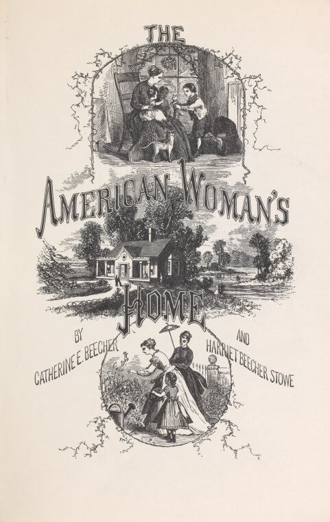 Title page of The American Woman's Home, Hartford, Connecticut, 1869. Book by Catherine E. Beecher and Harriet Beecher Stowe. Published by J. P. Ford. Courtesy of the New York Public Library General Research Division, http://digitalcollections.nypl.org/items/72b1dae1-0b43-c534-e040-e00a18066a82.