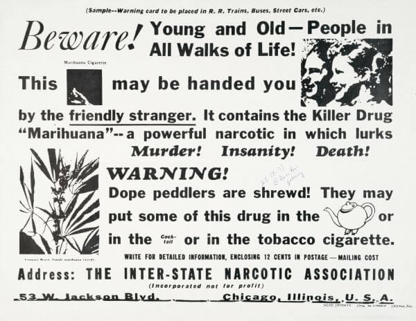 "Black newspaper-style text on a white background that reads, ""(Sample--Warning card to be placed in R. R. Trains, Buses, Street Cars, etc.) Beware! Young and Old — People in All Walks of Life! This [image of marijuana joint] may be handed to you [image of smiling man and woman] by the friendly stranger. It contains the Killer Drug 'Marihuana' — a powerful narcotic in which lurks Murder! Insanity! Death! [Image of marijuana plant] WARNING! Dope peddlers are shrewd! They may put some of this drug in the [image of teapot] or in the cocktail or in the tobacco cigarette. Write for detailed information, enclosing 12 cents in postage—mailing cost. Address: The Inter-State Narcotic Association (incorporated not for profit) 53 W. Jackson Blvd. Chicago, Illinois, U. S. A."""