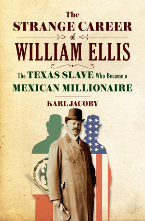 Cover to Karl Jacoby's The Strange Career of William Ellis: The Texas Slave who Became a Mexican Millionaire (New York: W.W. Norton, 2016). In 1894, William Ellis, aka Guillermo Enrique Eliseo, established a colony in the Laguna area of Durango that later failed.