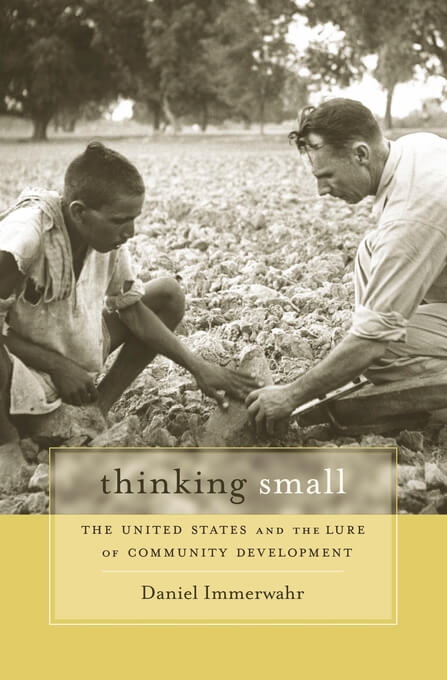 Cover of Daniel Immerwahr's Thinking Small: The United States and the Lure of Community Development (Cambridge, MA: Harvard University Press, 2015).