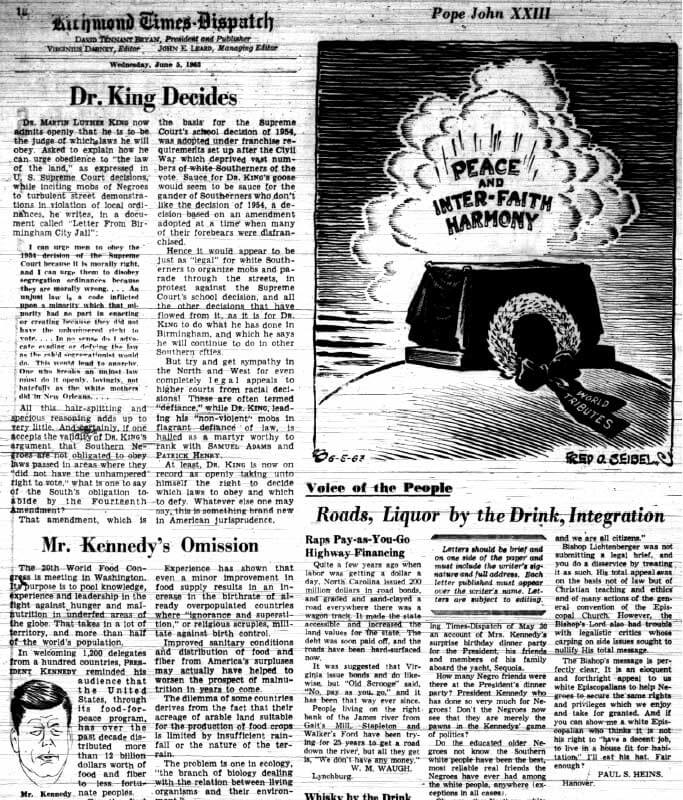 """Dr. King Decides,"" Richmond Times-Dispatch, June 5, 1963. Editors, such as Virginius Dabney of the Richmond Times-Dispatch, constantly reminded whites of the Lost Cause and created a narrative of linkage between the events of the 1960s with those a century earlier. Here, for example, Dabney dismissed the Fourteenth Amendment as law forced on a disenfranchised white South during Reconstruction. White disenfranchisement, Dabney suggested, was repaired through governmental process and ""redemption"" in stark contrast to the disorder and violence of the African American civil rights movement. Dabney, of course, ignored the violence, fraud, and intimidation that accompanied the restoration of white rule in Reconstruction. Dabney, a moderate progressive on racial matters, had at one time called for an end to segregation on buses and had long participated in interracial organizations. Dabney's paternalist outlook, however, put strict limits on how he interpreted King's letter."