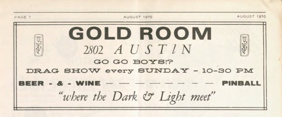 "Scan of magazine advertisement that reads, ""Gold Room, 2802 Austin, Go Go boys, Drag Show every Sunday, Where the Dark and Light meet."" Also lists drink options and hours."